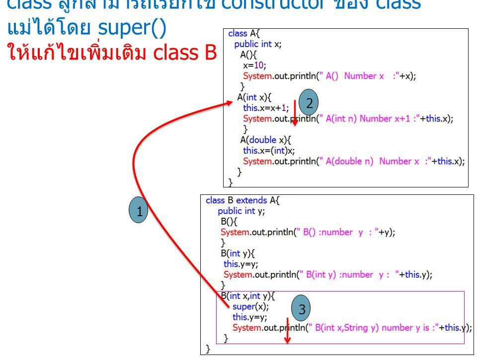 class ลูกสามารถเรียกใช้ constructor ของ class แม่ได้โดย super() ให้แก้ไขเพิ่มเติม class B ดังนี้