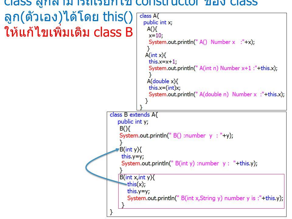 class ลูกสามารถเรียกใช้ constructor ของ class ลูก(ตัวเอง)ได้โดย this() ให้แก้ไขเพิ่มเติม class B ดังนี้