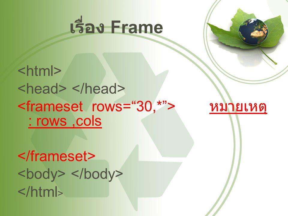 เรื่อง Frame <html> <head> </head> <frameset rows= 30,* > หมายเหตุ : rows ,cols </frameset> <body> </body> </html>