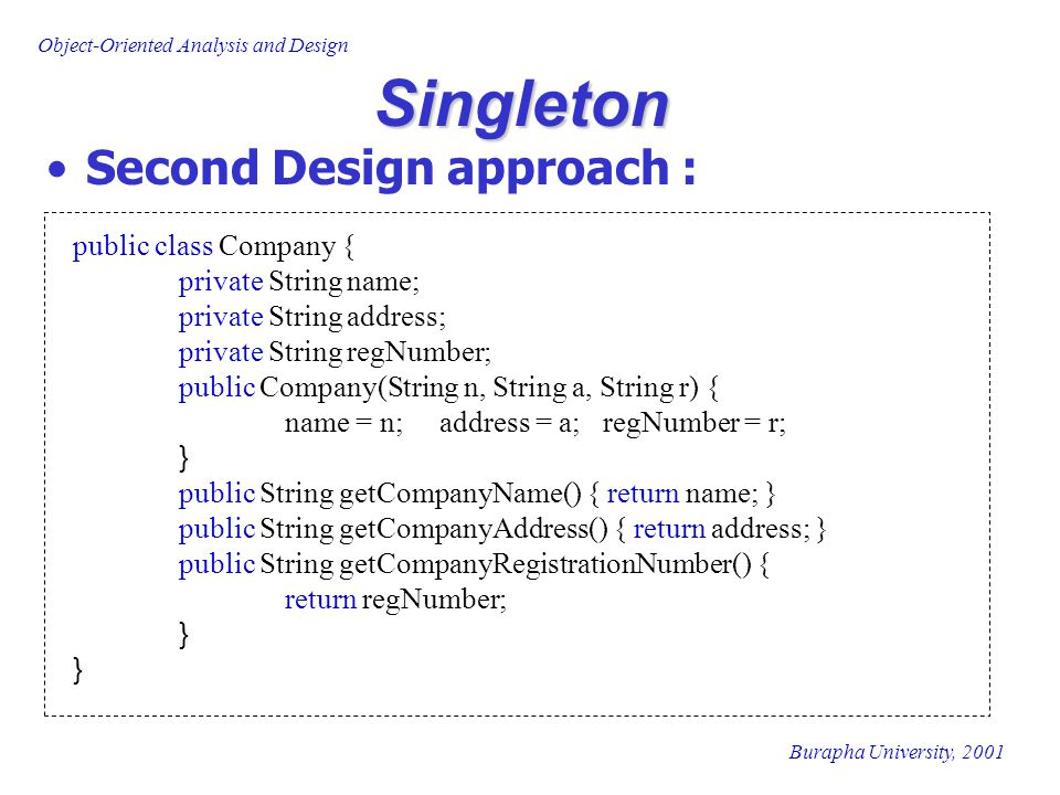 Singleton Second Design approach : public class Company {