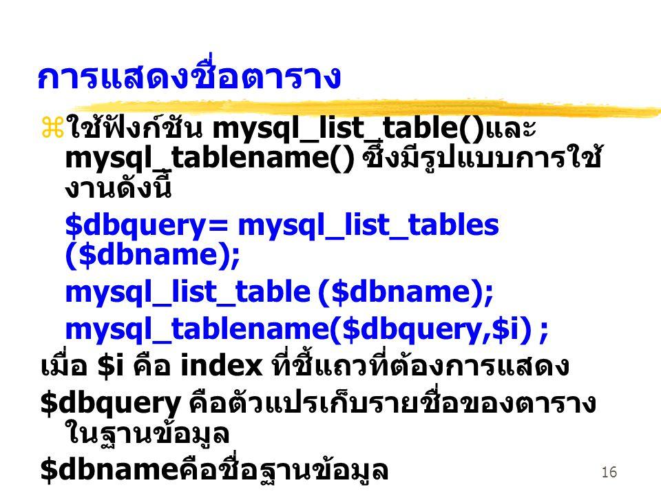 การแสดงชื่อตาราง ใช้ฟังก์ชัน mysql_list_table()และ mysql_tablename() ซึ่งมีรูปแบบการใช้งานดังนี้ $dbquery= mysql_list_tables ($dbname);