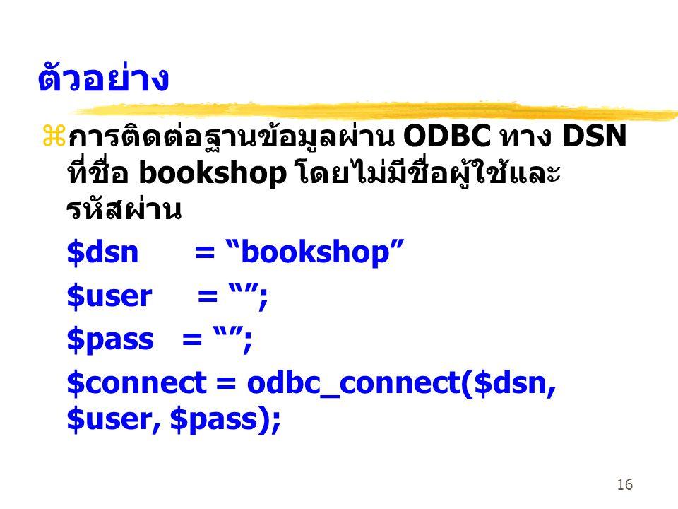 ตัวอย่าง การติดต่อฐานข้อมูลผ่าน ODBC ทาง DSN ที่ชื่อ bookshop โดยไม่มีชื่อผู้ใช้และรหัสผ่าน. $dsn = bookshop