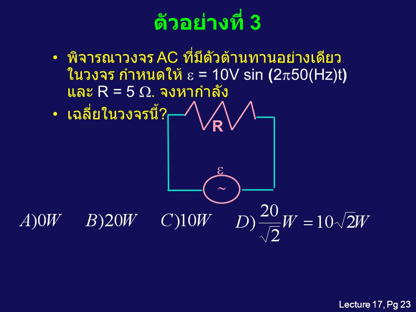 ตัวอย่างที่ 3 พิจารณาวงจร AC ที่มีตัวต้านทานอย่างเดียวในวงจร กำหนดให้ e = 10V sin (2p50(Hz)t) และ R = 5 W. จงหากำลัง.