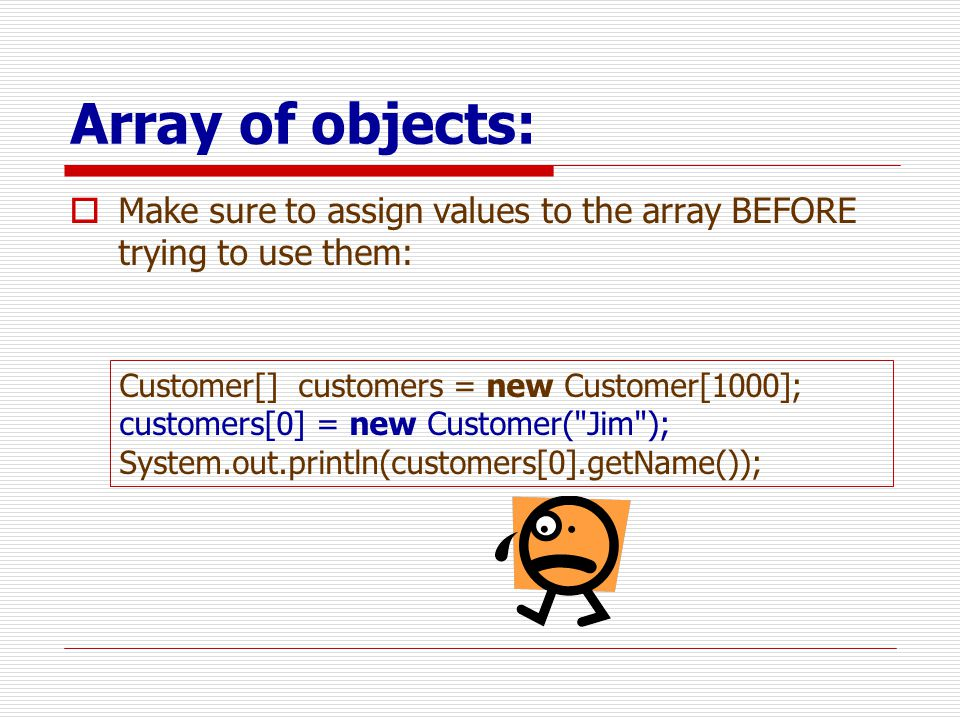 Array of objects: Make sure to assign values to the array BEFORE trying to use them: