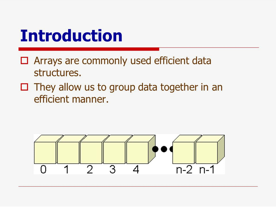 Introduction Arrays are commonly used efficient data structures.