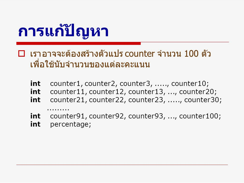 การแก้ปัญหา เรา อาจจะต้องสร้างตัวแปร counter จำนวน 100 ตัว เพื่อใช้นับจำนวนของแต่ละคะแนน.