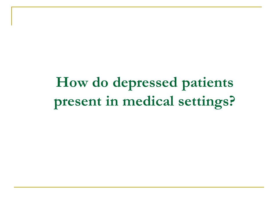 How do depressed patients present in medical settings