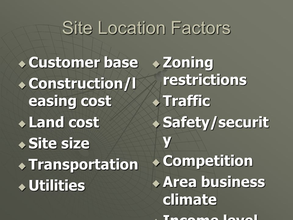 Site Location Factors Customer base Construction/leasing cost
