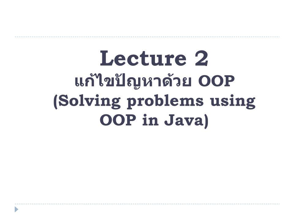 Lecture 2 แก้ไขปัญหาด้วย OOP (Solving problems using OOP in Java)