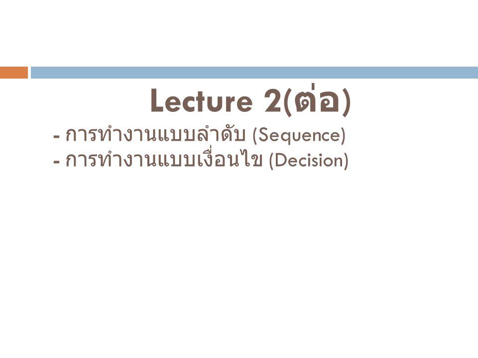 Lecture 2(ต่อ) - การทำงานแบบลำดับ (Sequence) - การทำงานแบบเงื่อนไข (Decision)