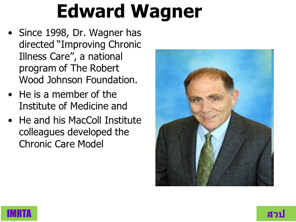 Edward Wagner Since 1998, Dr. Wagner has directed Improving Chronic Illness Care , a national program of The Robert Wood Johnson Foundation.