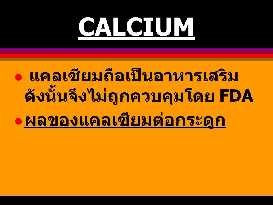 CALCIUM แคลเซียมถือเป็นอาหารเสริม ดังนั้นจึงไม่ถูกควบคุมโดย FDA