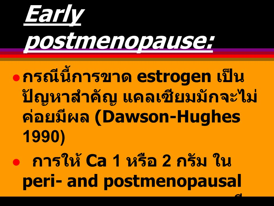 Early postmenopause: กรณีนี้การขาด estrogen เป็นปัญหาสำคัญ แคลเซียมมักจะไม่ค่อยมีผล (Dawson-Hughes 1990)