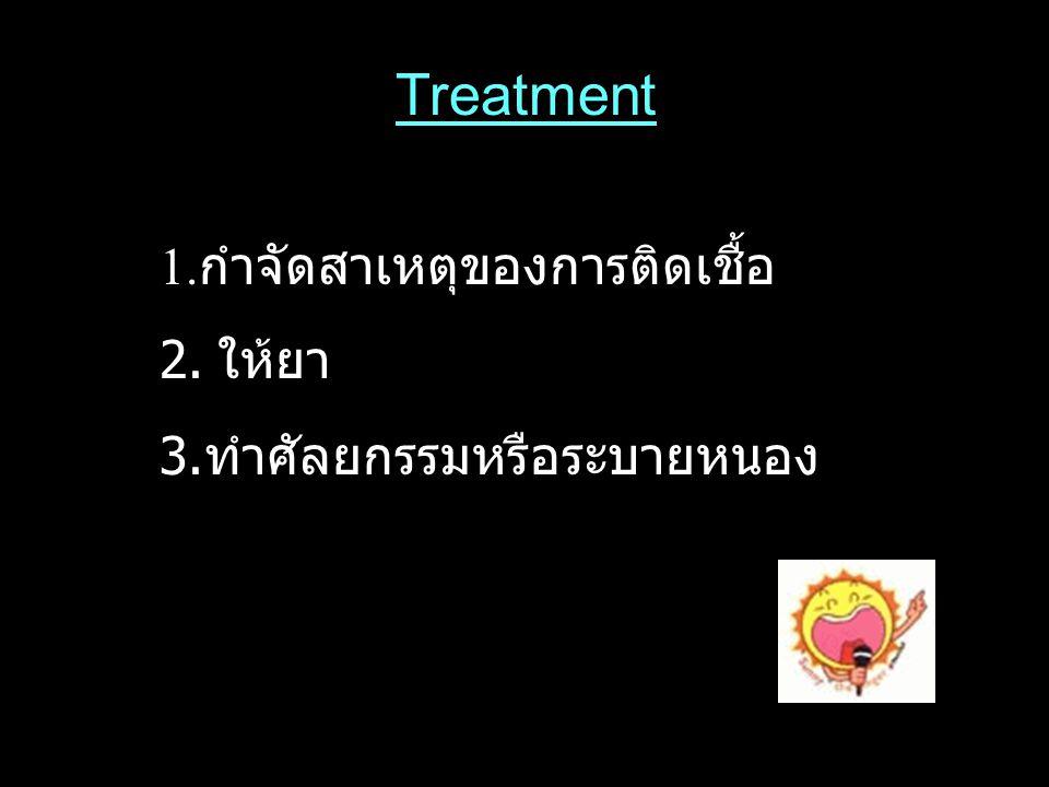 Treatment 1.กำจัดสาเหตุของการติดเชื้อ 2. ให้ยา