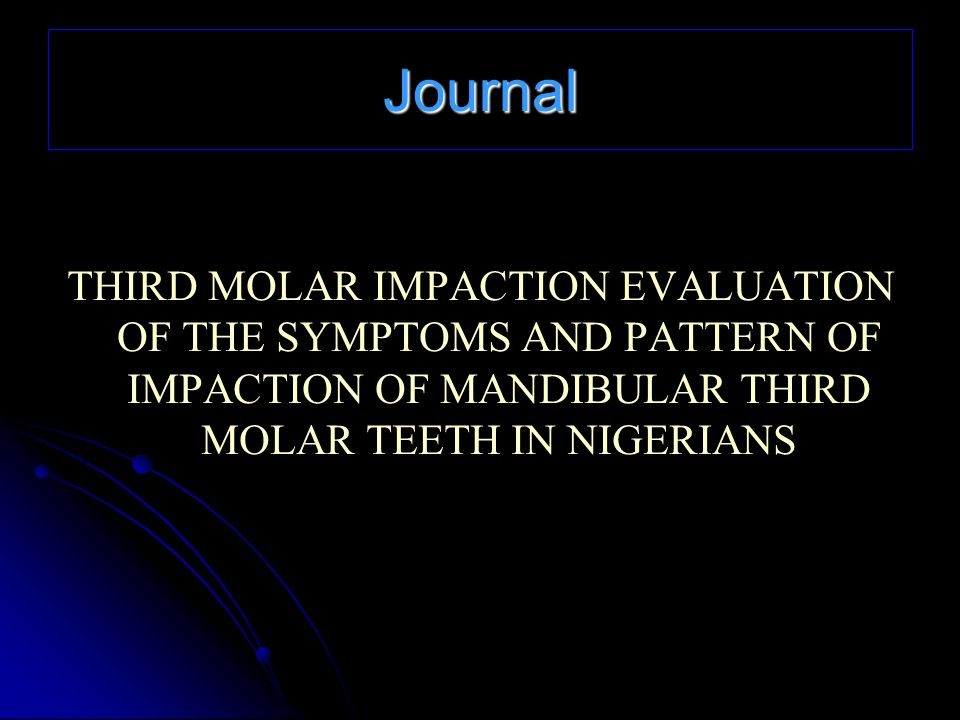 Journal THIRD MOLAR IMPACTION EVALUATION OF THE SYMPTOMS AND PATTERN OF IMPACTION OF MANDIBULAR THIRD MOLAR TEETH IN NIGERIANS.