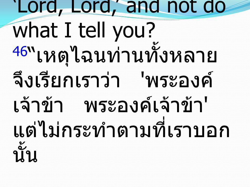 Luke ลูกา 6: 46-49 46 Why do you call me 'Lord, Lord,' and not do what I tell you.
