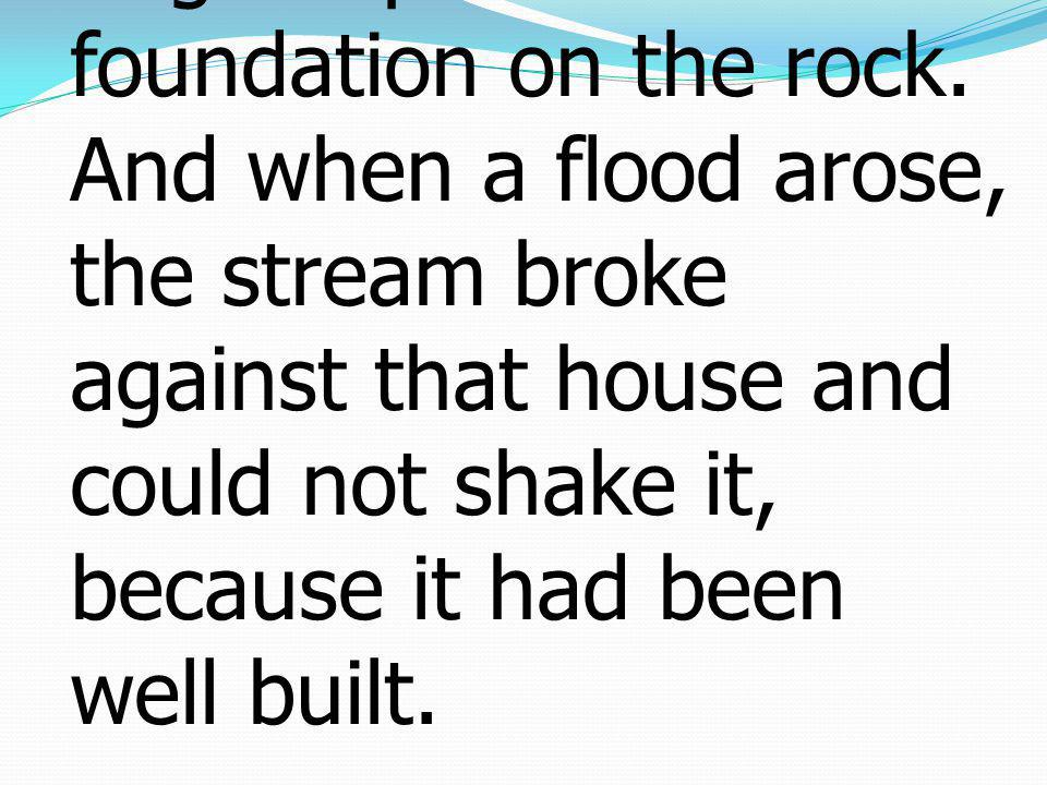 48he is like a man building a house, who dug deep and laid the foundation on the rock.