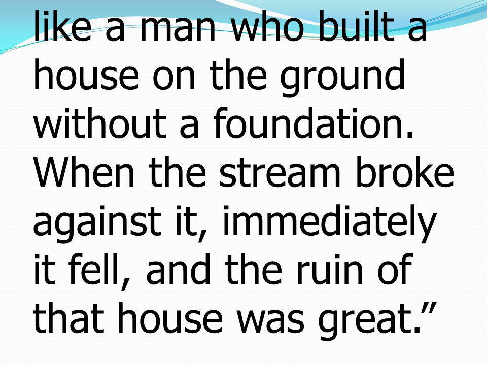 49But the one who hears and does not do them is like a man who built a house on the ground without a foundation.