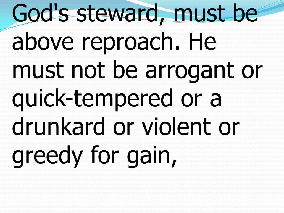 7For an overseer, as God s steward, must be above reproach