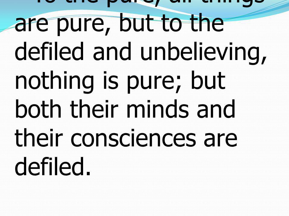 15To the pure, all things are pure, but to the defiled and unbelieving, nothing is pure; but both their minds and their consciences are defiled.