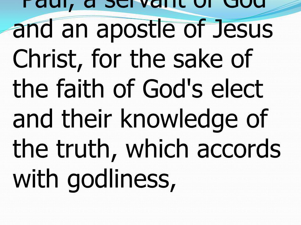 1Paul, a servant of God and an apostle of Jesus Christ, for the sake of the faith of God s elect and their knowledge of the truth, which accords with godliness,