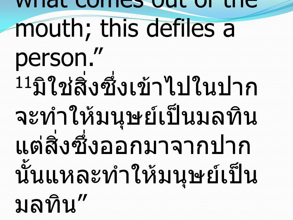 Matthew มัทธิว 15:11, 18-20 11it is not what goes into the mouth that defiles a person, but what comes out of the mouth; this defiles a person. 11มิใช่สิ่งซึ่งเข้าไปในปากจะทำให้มนุษย์เป็นมลทิน แต่สิ่งซึ่งออกมาจากปากนั้นแหละทำให้มนุษย์เป็นมลทิน