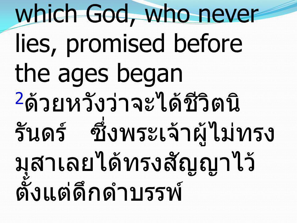 2in hope of eternal life, which God, who never lies, promised before the ages began 2ด้วยหวังว่าจะได้ชีวิตนิรันดร์ ซึ่งพระเจ้าผู้ไม่ทรงมุสาเลยได้ทรงสัญญาไว้ตั้งแต่ดึกดำบรรพ์
