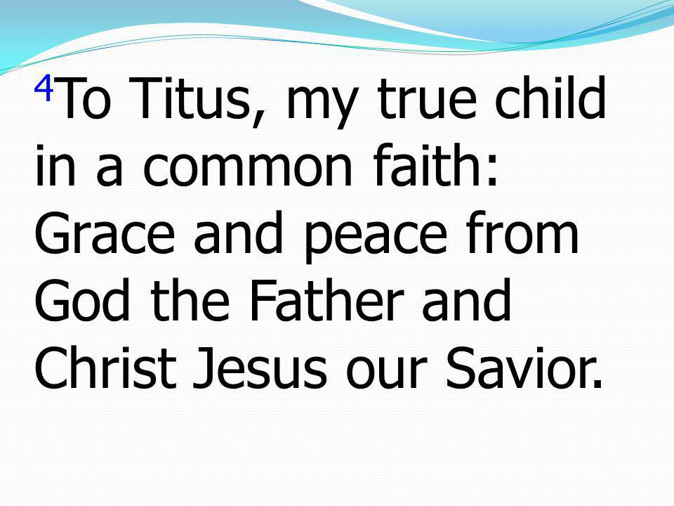 4To Titus, my true child in a common faith: Grace and peace from God the Father and Christ Jesus our Savior.