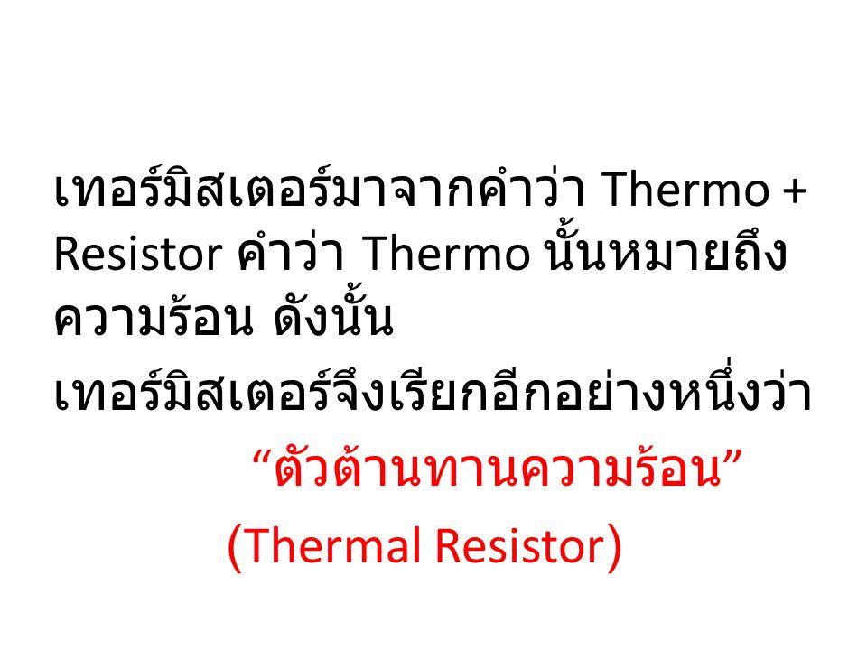 เทอร์มิสเตอร์มาจากคำว่า Thermo + Resistor คำว่า Thermo นั้นหมายถึง ความร้อน ดังนั้น เทอร์มิสเตอร์จึงเรียกอีกอย่างหนึ่งว่า ตัวต้านทานความร้อน (Thermal Resistor)