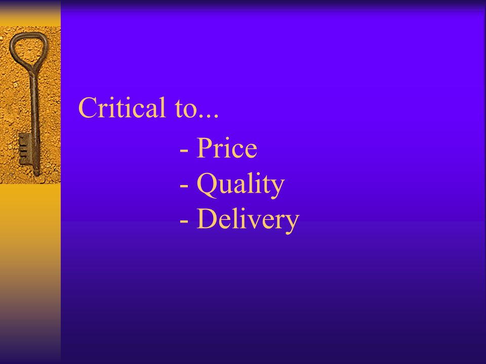 Critical to... - Price - Quality - Delivery