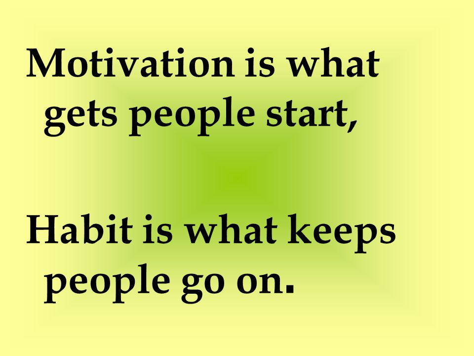 Motivation is what gets people start,