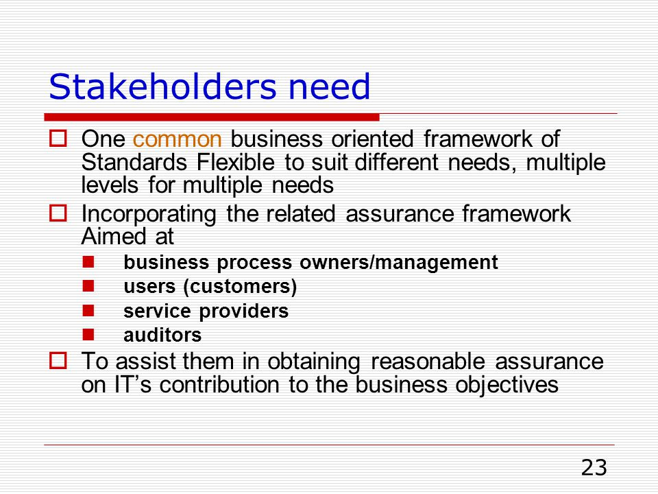 Stakeholders need One common business oriented framework of Standards Flexible to suit different needs, multiple levels for multiple needs.