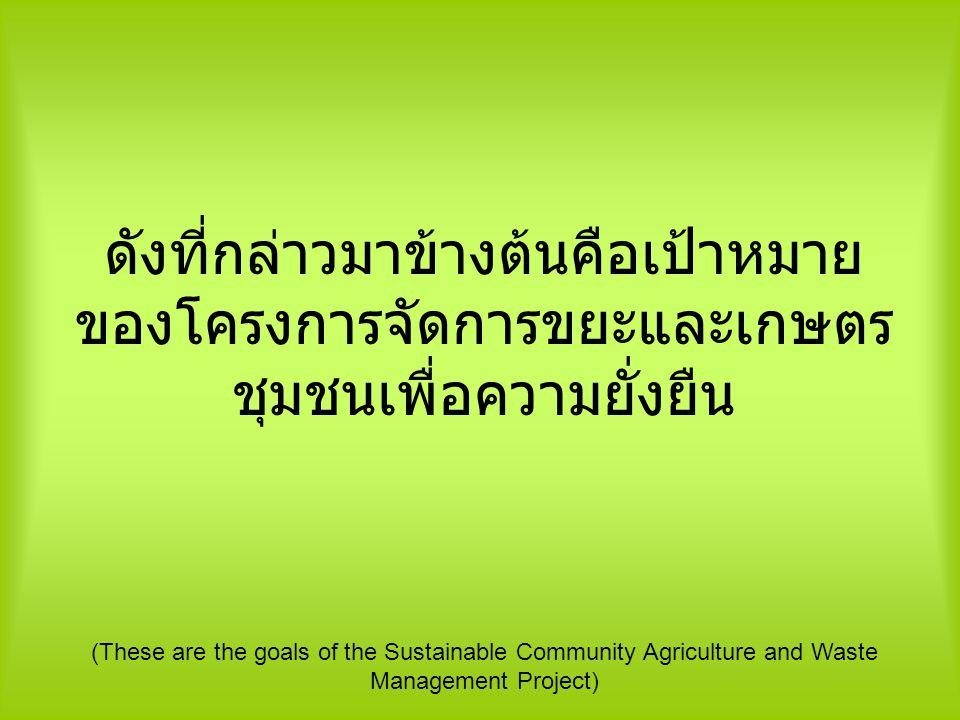 ดังที่กล่าวมาข้างต้นคือเป้าหมายของโครงการจัดการขยะและเกษตรชุมชนเพื่อความยั่งยืน