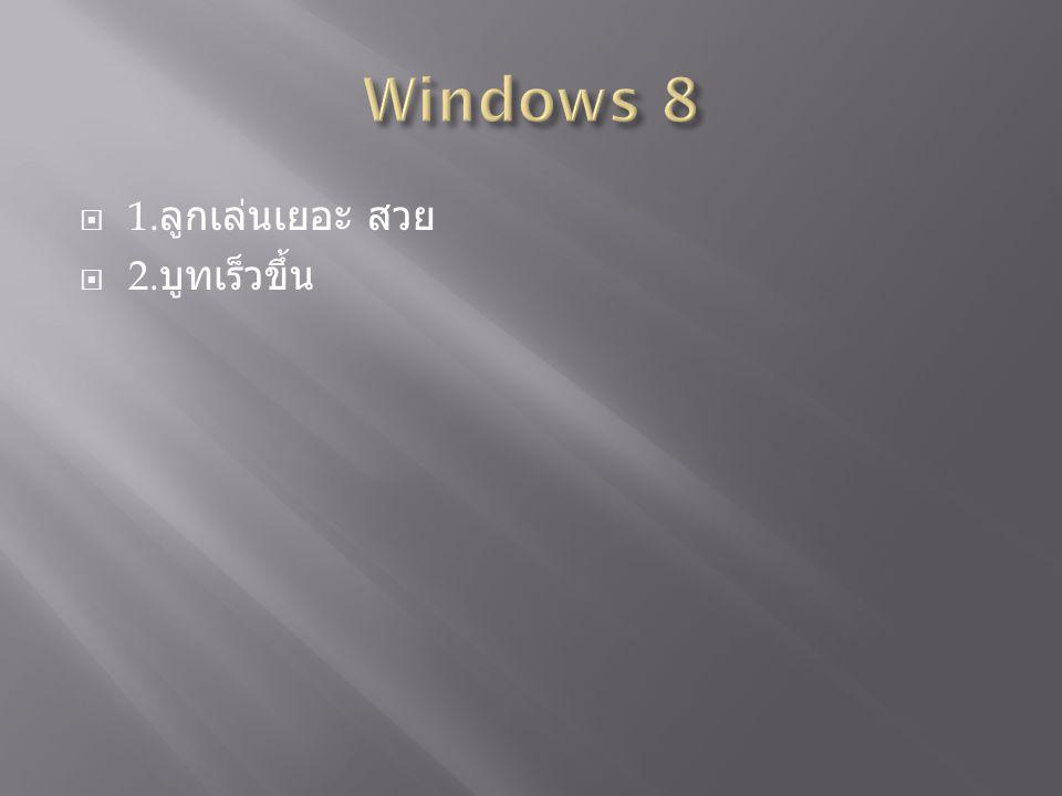Windows 8 1.ลูกเล่นเยอะ สวย 2.บูทเร็วขึ้น