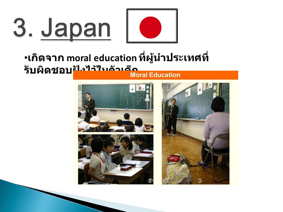 3. Japan เกิดจาก moral education ที่ผู้นำประเทศที่รับผิดชอบฝังไว้ในตัวเด็ก