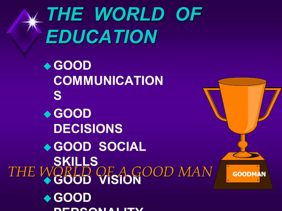 THE WORLD OF EDUCATION THE WORLD OF A GOOD MAN GOOD COMMUNICATIONS