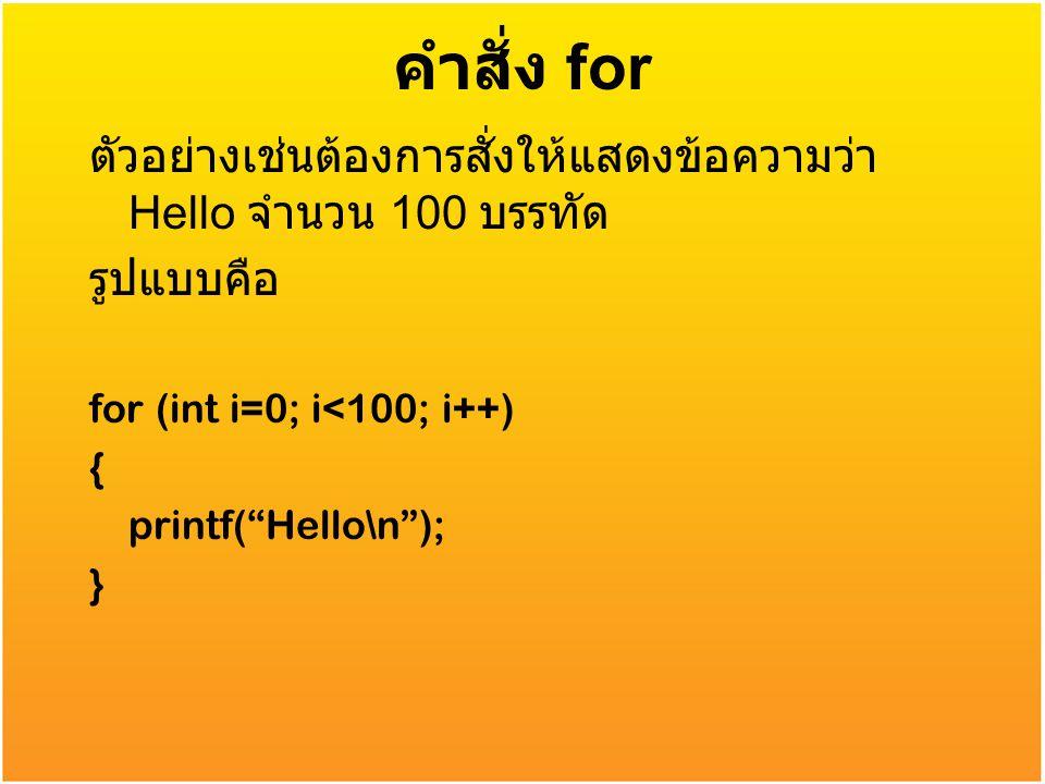คำสั่ง for ตัวอย่างเช่นต้องการสั่งให้แสดงข้อความว่า Hello จำนวน 100 บรรทัด. รูปแบบคือ. for (int i=0; i<100; i++)