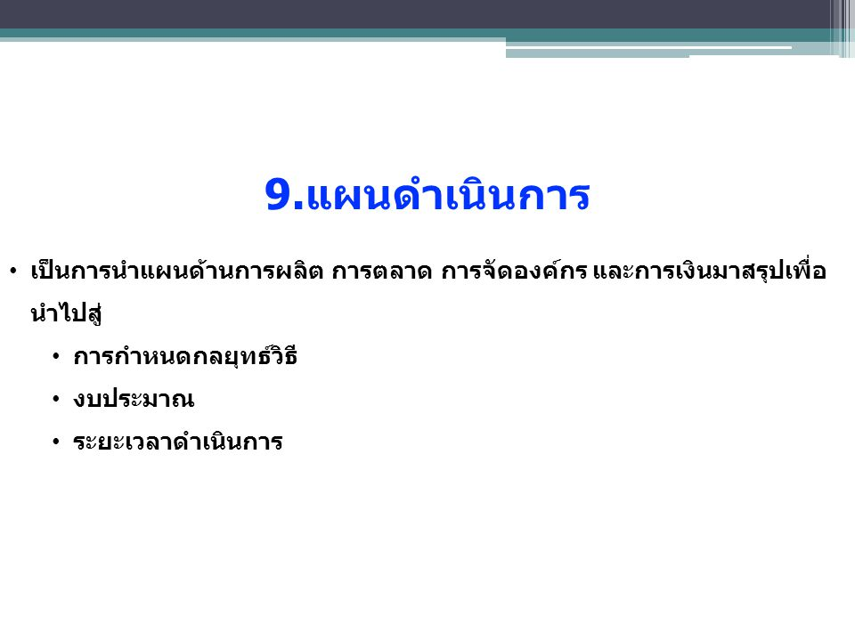 9.แผนดำเนินการ เป็นการนําแผนด้านการผลิต การตลาด การจัดองค์กร และการเงินมาสรุปเพื่อนําไปสู่ การกําหนดกลยุทธ์วิธี