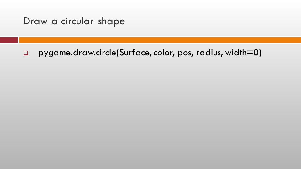Draw a circular shape pygame.draw.circle(Surface, color, pos, radius, width=0)