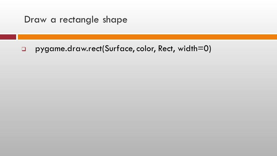 Draw a rectangle shape pygame.draw.rect(Surface, color, Rect, width=0)