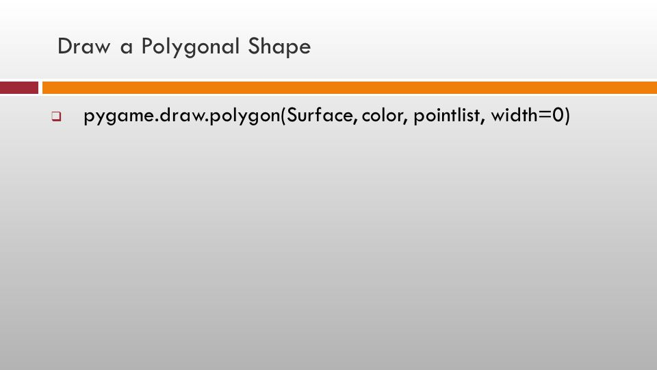 Draw a Polygonal Shape pygame.draw.polygon(Surface, color, pointlist, width=0)