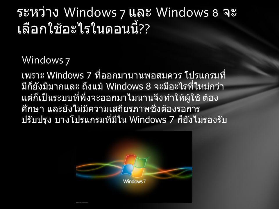 ระหว่าง Windows 7 และ Windows 8 จะ เลือกใช้อะไรในตอนนี้