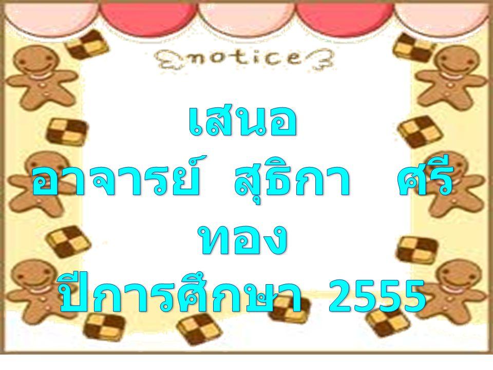 เสนอ อาจารย์ สุธิกา ศรีทอง ปีการศึกษา 2555