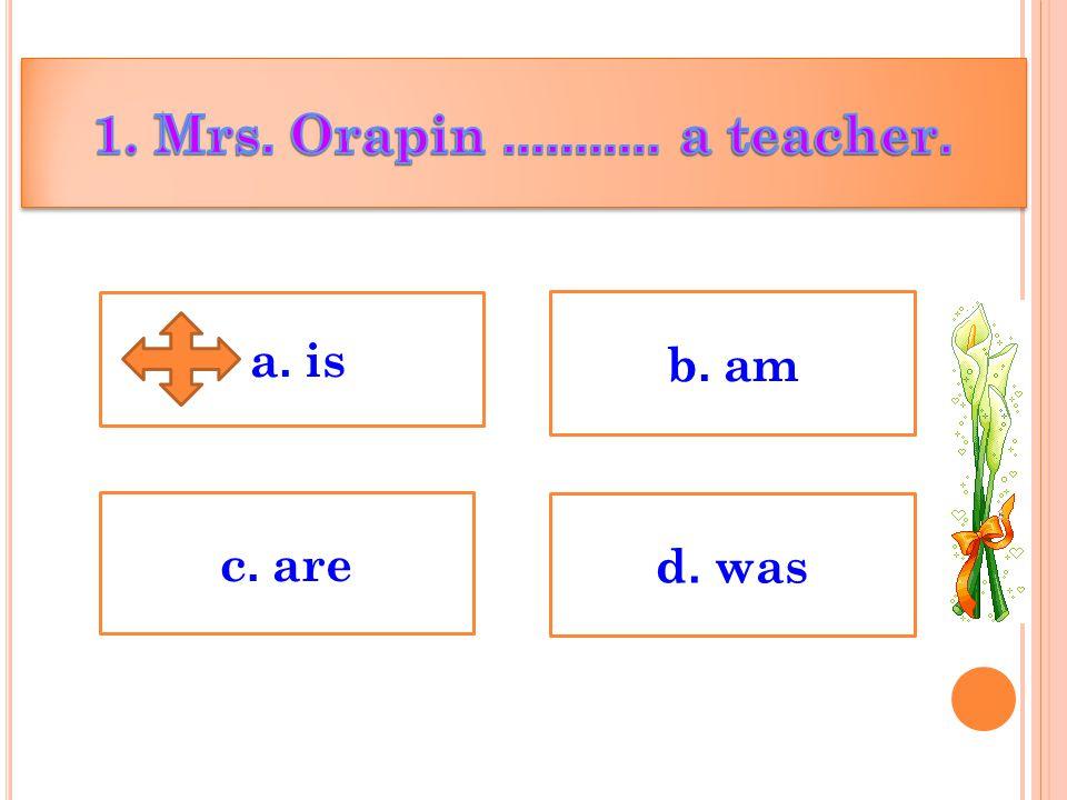 1. Mrs. Orapin ........... a teacher. a. is b. am c. are d. was