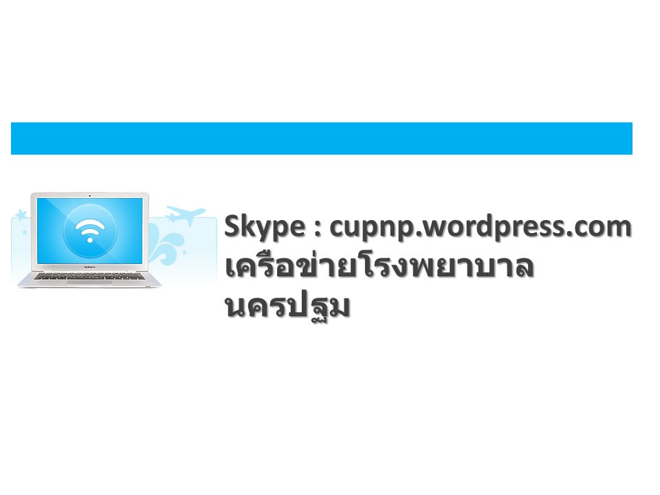 Skype : cupnp.wordpress.com เครือข่ายโรงพยาบาลนครปฐม