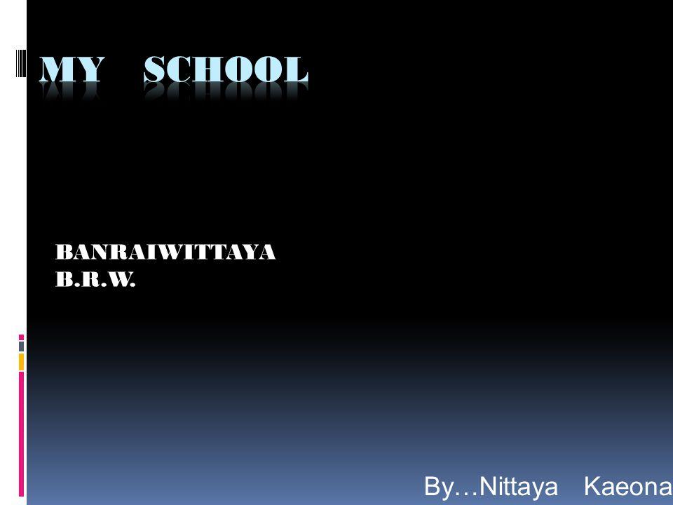 MY SCHOOL BANRAIWITTAYA B.R.W. By…Nittaya Kaeonan