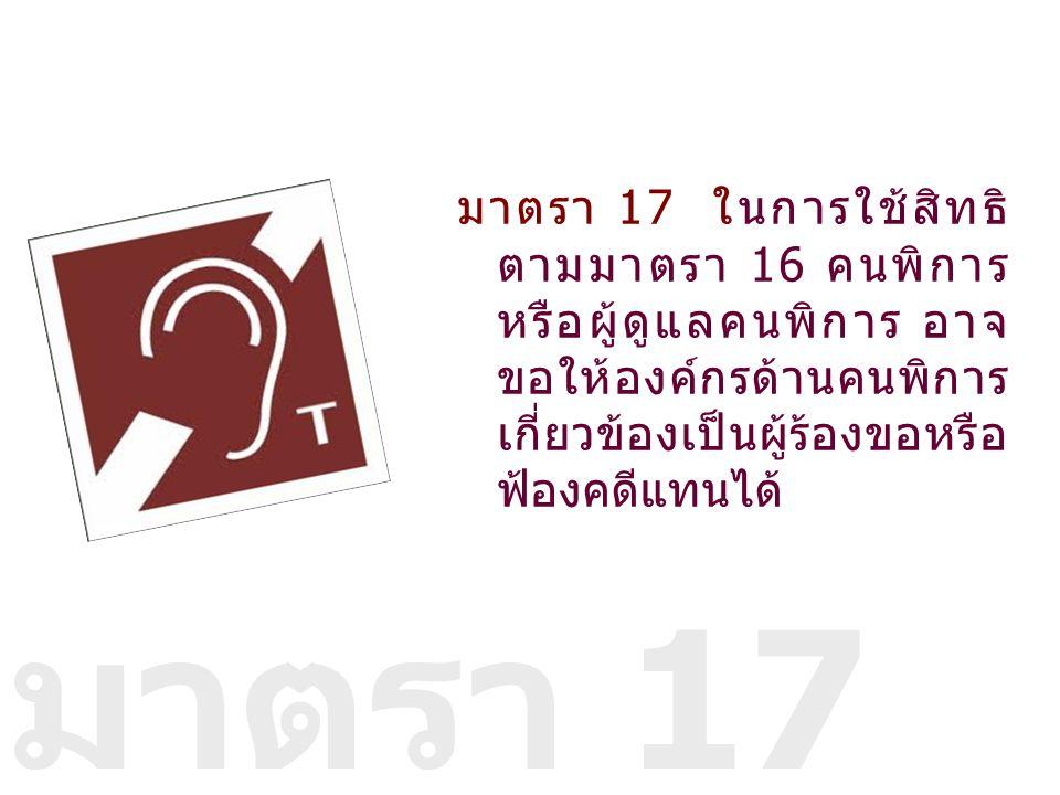 มาตรา 17 ในการใช้สิทธิตามมาตรา 16 คนพิการหรือผู้ดูแลคนพิการ อาจขอให้องค์กรด้านคนพิการ เกี่ยวข้องเป็นผู้ร้องขอหรือฟ้องคดีแทนได้