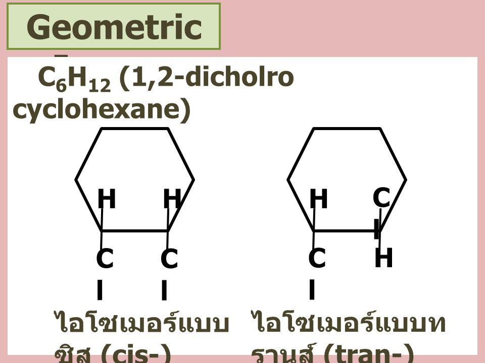 Geometric Isomer C6H12 (1,2-dicholro cyclohexane) H H H Cl Cl Cl Cl H