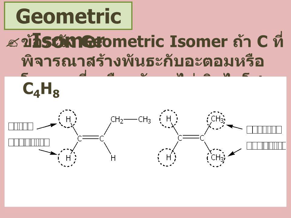Geometric Isomer ข้อระวัง Geometric Isomer ถ้า C ที่พิจารณาสร้างพันธะกับอะตอมหรือโมเลกุลที่เหมือนกันจะไม่เกิดไอโซเมอร์