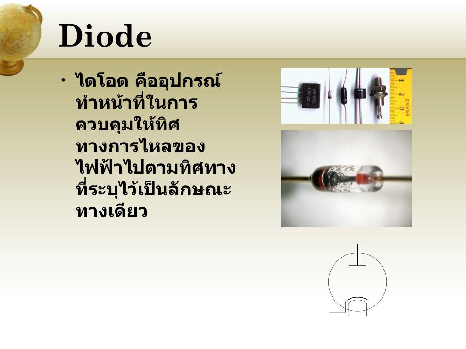 Diode ไดโอด คืออุปกรณ์ทำหน้าที่ในการควบคุมให้ทิศทางการไหลของไฟฟ้าไปตามทิศทางที่ระบุไว้เป็นลักษณะทางเดียว.